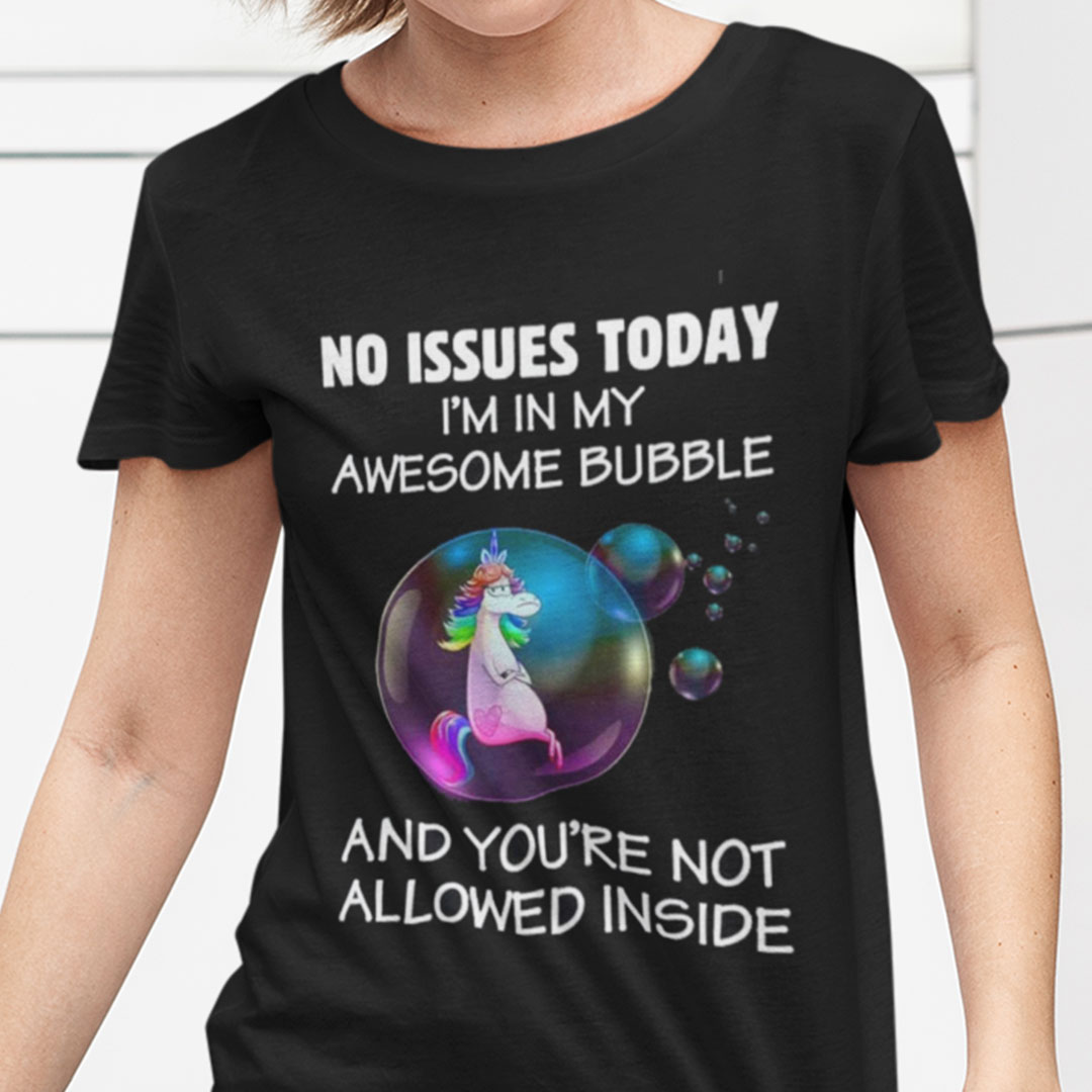 Unicorn No Issue Today I'm In My Awesome Bubble Shirt