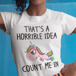 Unicorn That's A Horrible Idea Count Me In Shirt