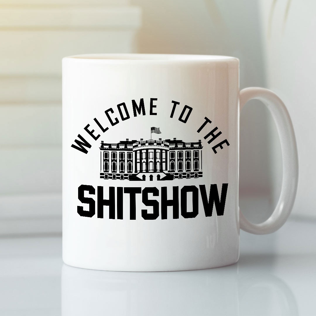 Welcome To The Shit Show Mug The White House