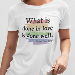 What Is Done In Love Is Done Well Shirt