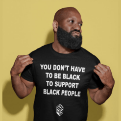You Don't Have To Be Black To Support Black People Shirt