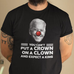 Biden You Can't Put A Crown On A Clown And Expect A King Shirt