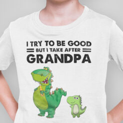 Dinasour T Shirt I Try To Be Good But I Take After Grandpa
