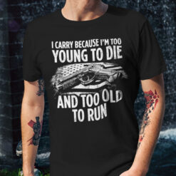 Funny Gun Shirt I Carry Because I'm Too Young To Die