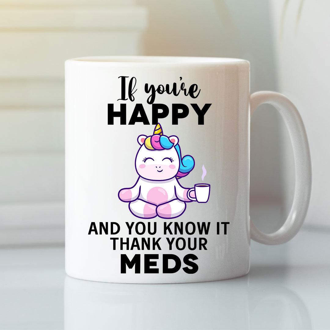 If You're Happy And You Know It Thanks Your Meds Unicorn Mug 1