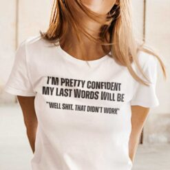 My Last Words Will Be Well Shit That Didn't Work T Shirt