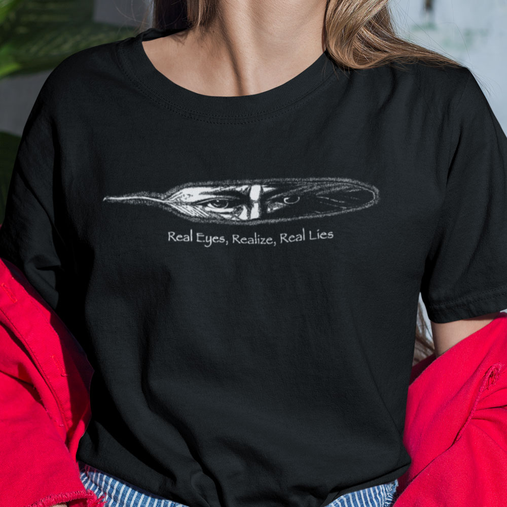 Real Eyes Realize Real Lies T Shirt