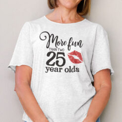 50 Birthday More Fun Than Two 25 Year Olds Shirt