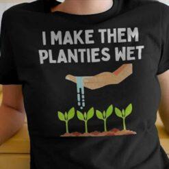 I Make Them Planties Wet Gardening Shirt Sex Joke Plants Wet