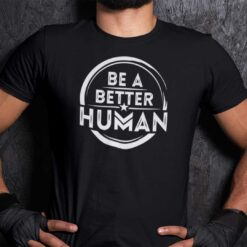Official Be A Better Human Shirt Humanity Tee