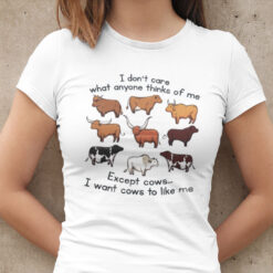 I Don't Care What Anyone Thinks Of Me Except Cows Shirt