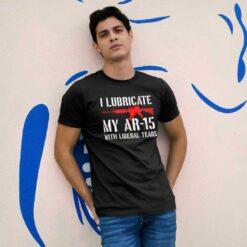 I Lubricate My AR 15 With Liberal Tears Shirt