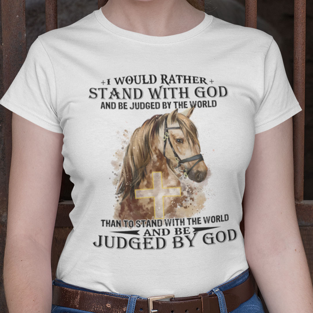 I Would Rather Stand With God And Be Judged By The World Horse Shirt
