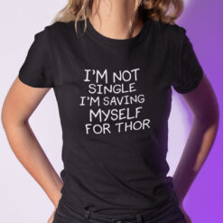 I'm Not Single I'm Saving Myself For Thor Shirt Thor Lovers