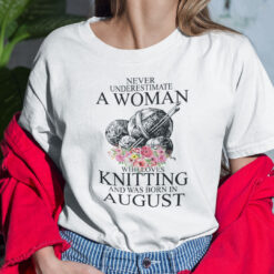 Never Underestimate A Woman Who Loves Knitting August Shirt