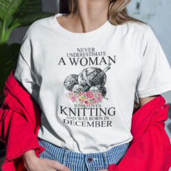 Never Underestimate A Woman Who Loves Knitting December Shirt