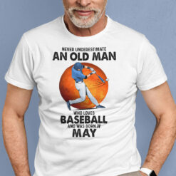 Never Underestimate An Old Man Who Loves Baseball Shirt May