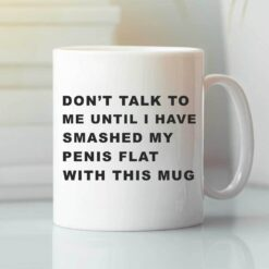 Don't Talk To Me Until I Have Smashed My Penis Flat With This Mug