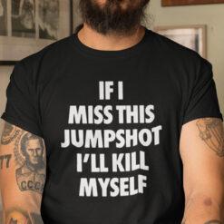 Funny If I Miss This Jumpshot Shirt I'll Kill Myself