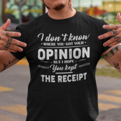 I Don't Know Where You Got Your Opinion Shirt Kept The Receipt