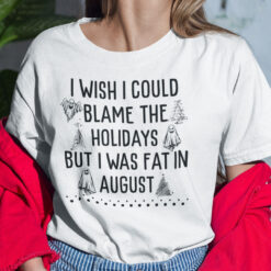 I Wish I Could Blame The Holidays But I Was Fat In August Shirt