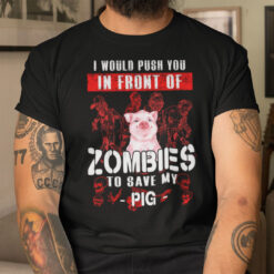I Would Push You In Front Of Zombies To Save Pig Shirt Halloween