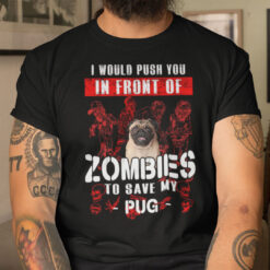 I Would Push You In Front Of Zombies To Save Pug Shirt Halloween