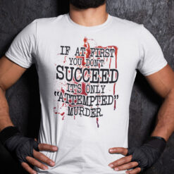 If At First You Don't Succeed It's Only Attempted Murder Shirt