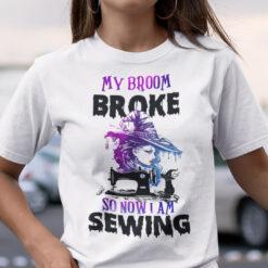 My Broom Broke So Now I Am Sewing Shirt Halloween