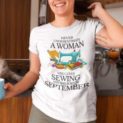 Never Underestimate A Woman Who Loves Sewing Shirt September