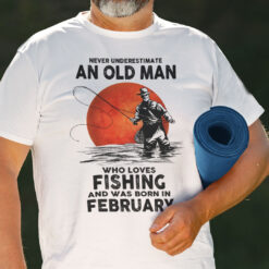 Never Underestimate An Old Man Who Loves Fishing ShirtFebruary