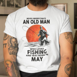 Never Underestimate An Old Man Who Loves Fishing Shirt May