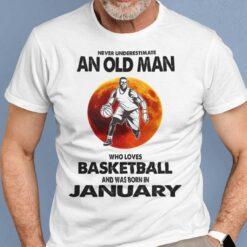 Never Underestimate Old Man Who Loves Basketball Shirt January