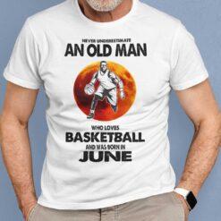 Never Underestimate Old Man Who Loves Basketball Shirt June