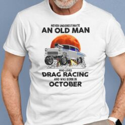 Never Underestimate Old Man Who Loves Drag Racing Shirt October