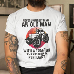 Never Underestimate Old Man With A Tractor Shirt February
