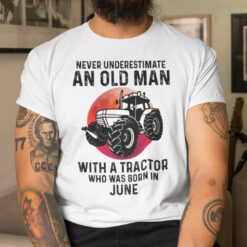 Never Underestimate Old Man With A Tractor Shirt June