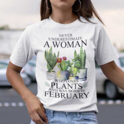 Never Underestimate Woman Who Loves Plants Shirt February