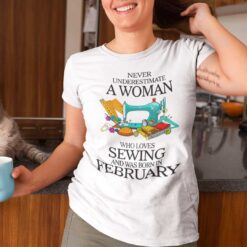 Never Underestimate Woman Who Loves Sewing Shirt February