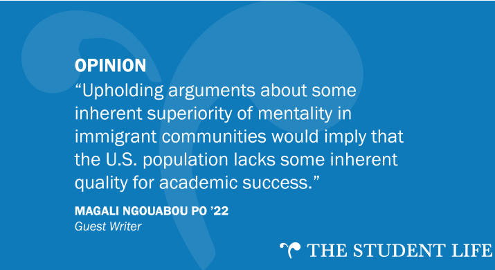 """""""Upholding arguments about some inherent superiority of mentality in immigrant communities would imply that the U.S. population lacks some inherent quality for academic success."""" — Magali Ngouabou PO '22, guest writer"""