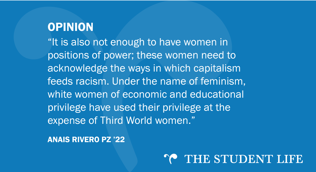 """It is also not enough to have women in positions of power; these women need to acknowledge the ways in which capitalism feeds racism. Under the name of feminism, white women of economic and educational privilege have used their privilege at the expense of Third World women."" — Anais Rivero PZ '22"