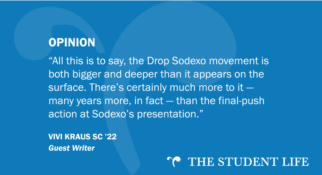 """All this is to say, the Drop Sodexo movement is both bigger and deeper than it appears on the surface. There's certainly much more to it — many years more, in fact — than the final-push action at Sodexo's presentation."" — guest writer Vivi Kraus SC '23"