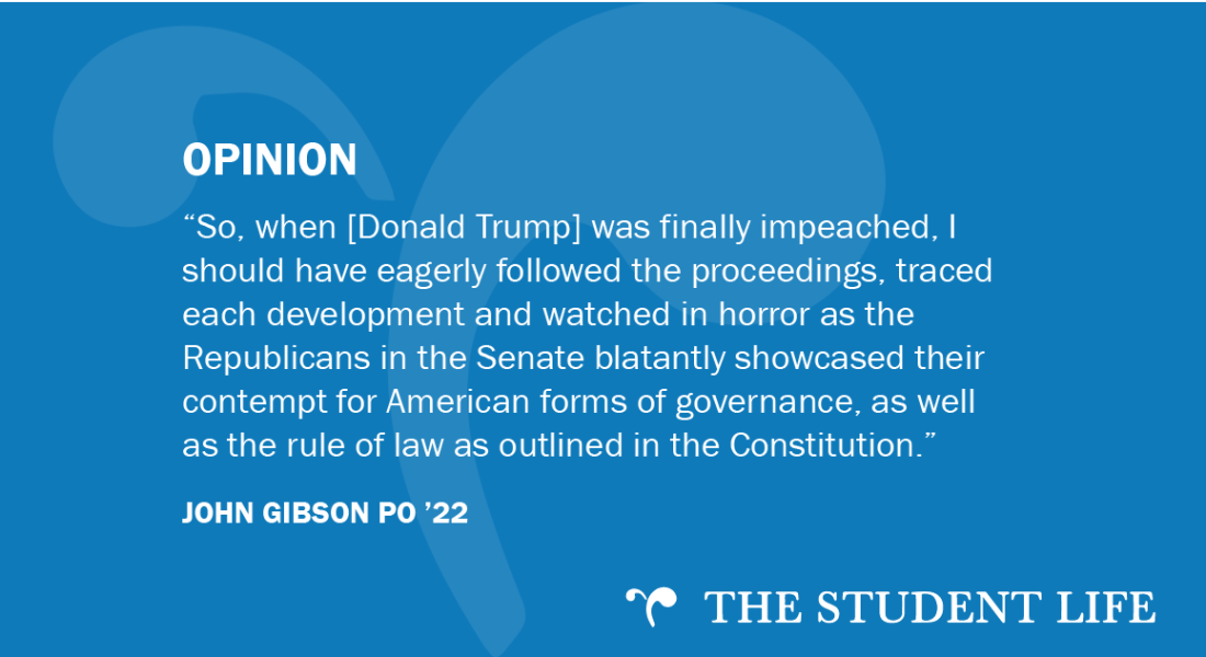 """So, when [Donald Trump] was finally impeached, I should have eagerly followed the proceedings, traced each development and watched in horror as the Republicans in the Senate blatantly showcased their contempt for American forms of governance, as well as the rule of law as outlined in the Constitution,"" writes John Gibson PO '22."