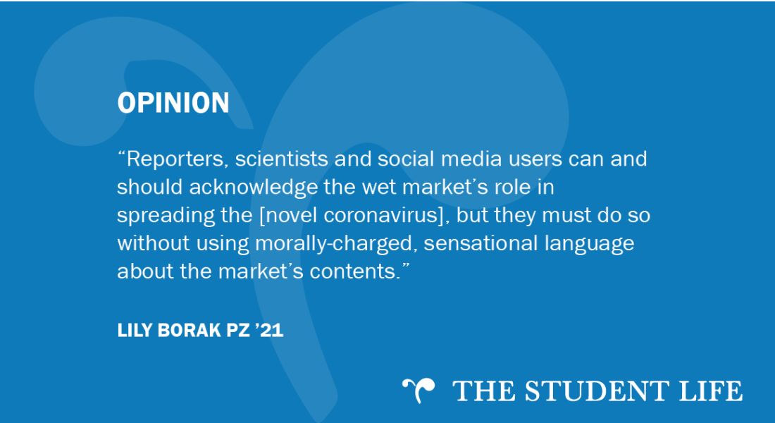 """""""Reporters, scientists and social media users can and should acknowledge the wet market's role in spreading the disease, but they must do so without using morally-charged, sensational language about the market's contents,"""" writes Lily Borak PZ '21."""