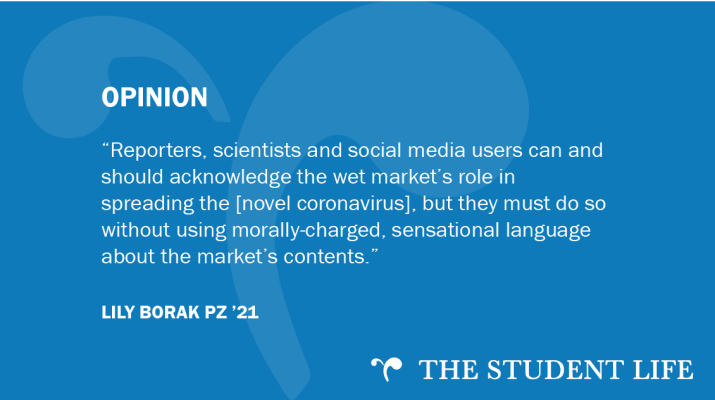 """Reporters, scientists and social media users can and should acknowledge the wet market's role in spreading the disease, but they must do so without using morally-charged, sensational language about the market's contents,"" writes Lily Borak PZ '21."