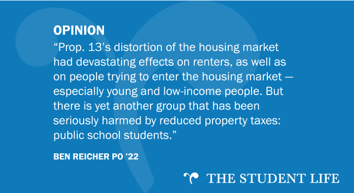 """""""Prop. 13's distortion of the housing market had devastating effects on renters, as well as on people trying to enter the housing market — especially young and low-income people. But there is yet another group that has been seriously harmed by reduced property taxes: public school students."""" — Ben Reicher PO '22"""