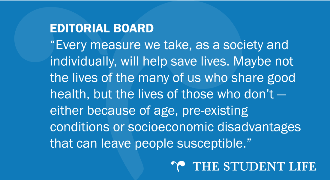 """""""Every measure we take, as a society and individually, will help save lives. Maybe not the lives of the many of us who share good health, but the lives of those who don't — either because of age, pre-existing conditions or socioeconomic disadvantages that can leave people susceptible."""" — The Editorial Board of The Student Life"""