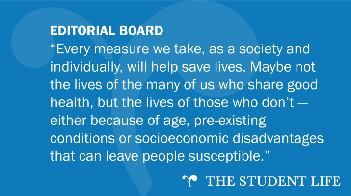 """Every measure we take, as a society and individually, will help save lives. Maybe not the lives of the many of us who share good health, but the lives of those who don't — either because of age, pre-existing conditions or socioeconomic disadvantages that can leave people susceptible."" — The Editorial Board of The Student Life"