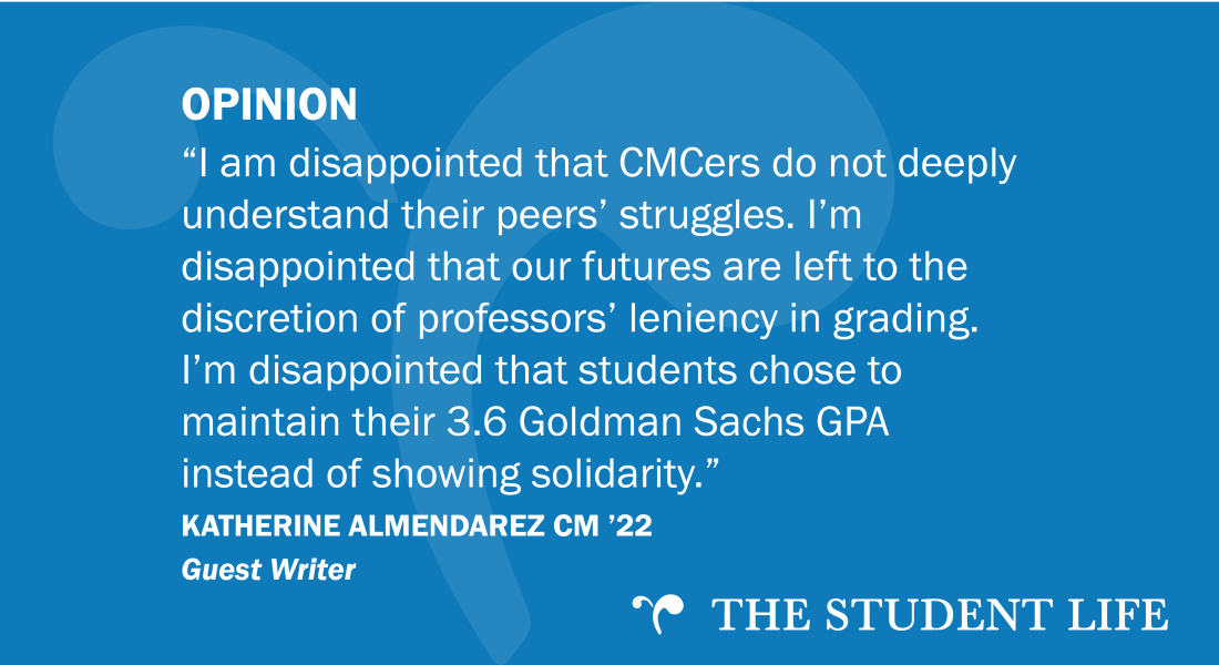 """""""I am disappointed that CMCers do not deeply understand their peers' struggles. I'm disappointed that our futures are left to the discretion of professors' leniency in grading. I'm disappointed that students chose to maintain their 3.6 Goldman Sachs GPA instead of showing solidarity."""" — Katherine Almendarez CM '22"""