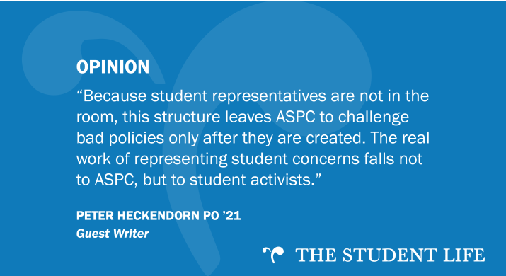 """""""Because student representatives are not in the room, this structure leaves ASPC to challenge bad policies only after they are created. The real work of representing student concerns falls not to ASPC, but to student activists."""" — guest writer Peter Heckendorn PO '21"""